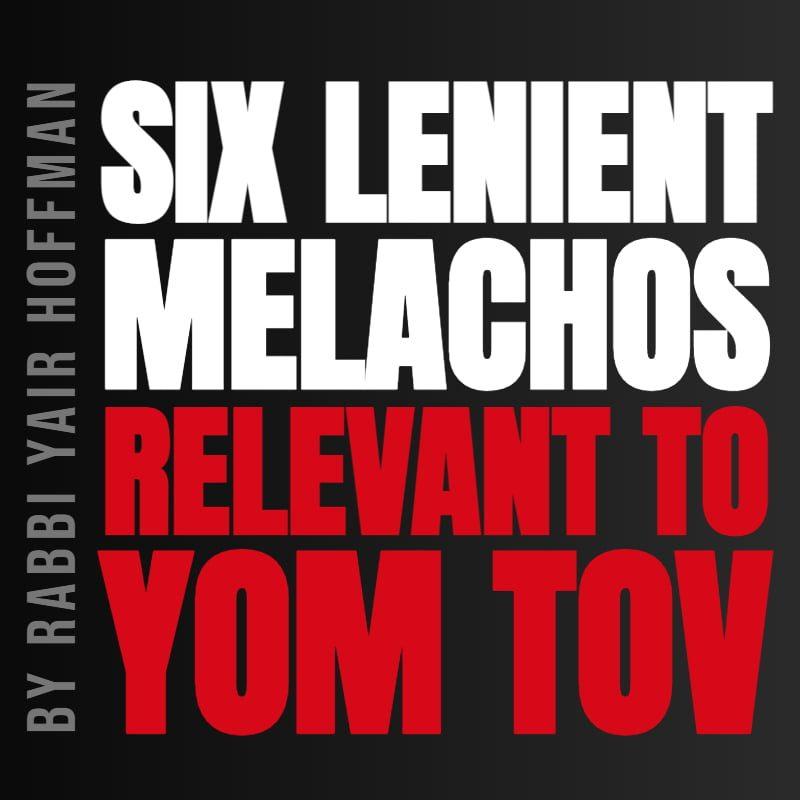 The Six Lenient Malachos for Yom Tov 1