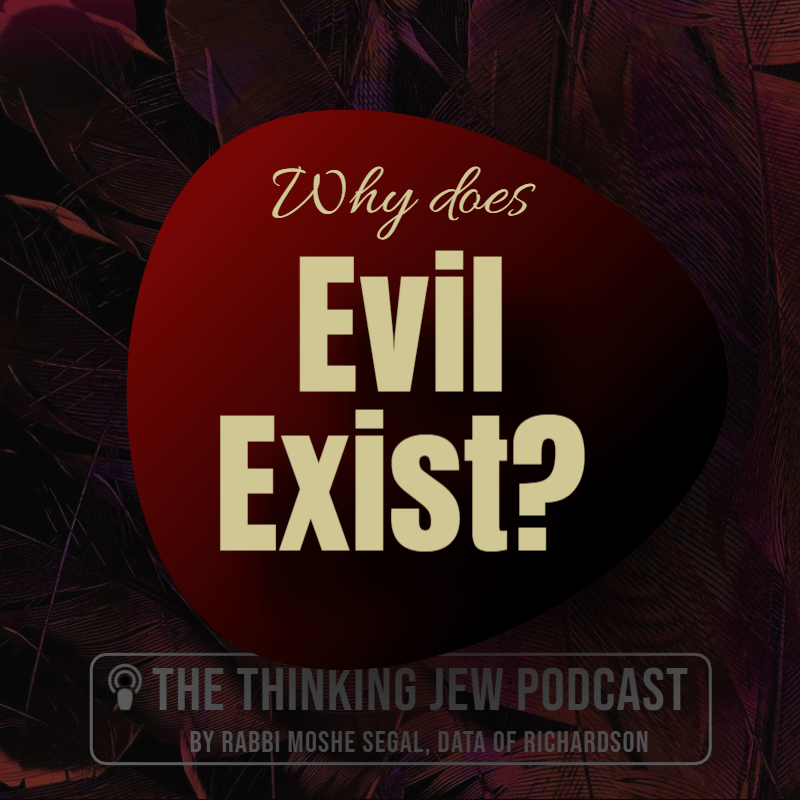 The Thinking Jew Podcast: Why Does Evil Exist? By Rabbi Moshe Segal, DATA of Richardson