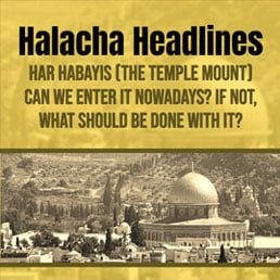 Halacha Headlines: Har Habayis (Temple Mount) – Can we enter it nowadays? If not, what should be done with it?