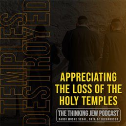 The Thinking Jew Podcast: Ep. 37 Appreciating the Devastating Loss of The Holy Temples