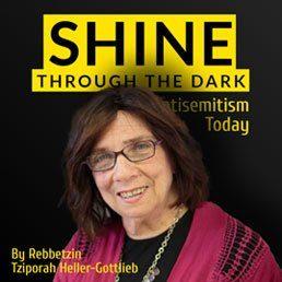 Shine Through the Dark – Antisemitism Today: By Rebbetzin Tziporah Heller-Gottlieb