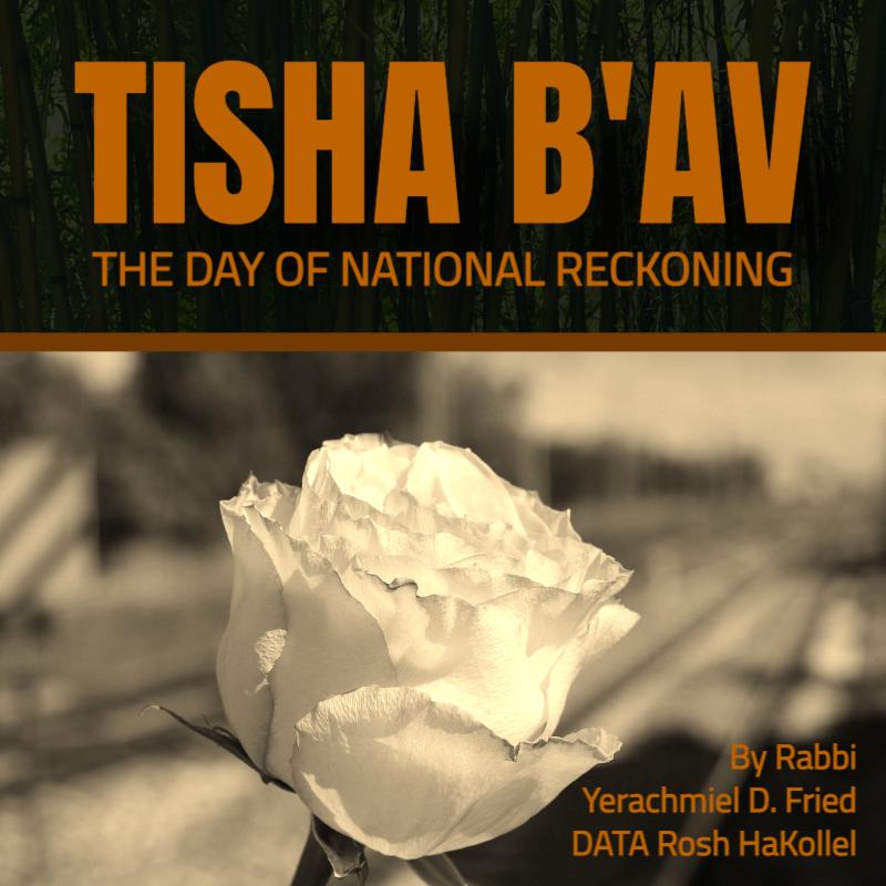 Ask the Rabbi: Tisha B'Av - The Day of National Reckoning. By Rabbi Yerachmiel D. Fried, DATA Rosh HaKollel