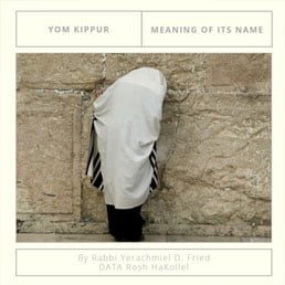 Ask the Rabbi: Yom Kippur – Meaning Of Its Name. By Rabbi Yerachmiel D. Fried