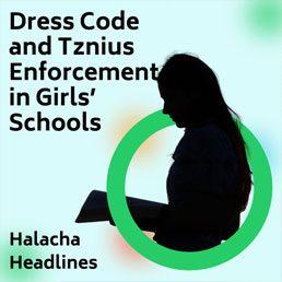 Halacha Headlines: Dress Code and Tznius Enforcement in Girls' Schools.
