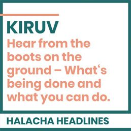 Halacha Headlines: KIRUV: Hear from the boots on the ground – What's being done and what you can do.
