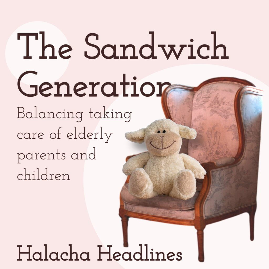 Halacha Headlines: The Sandwich Generation: Balancing Taking Care of Elderly Parents and Children